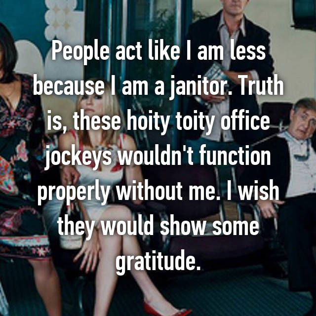 People act like I am less because I am a janitor. Truth is, these hoity toity office jockeys wouldn't function properly without me. I wish they would show some gratitude.