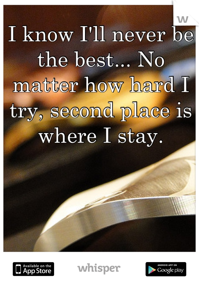 I know I'll never be the best... No matter how hard I try, second place is where I stay.