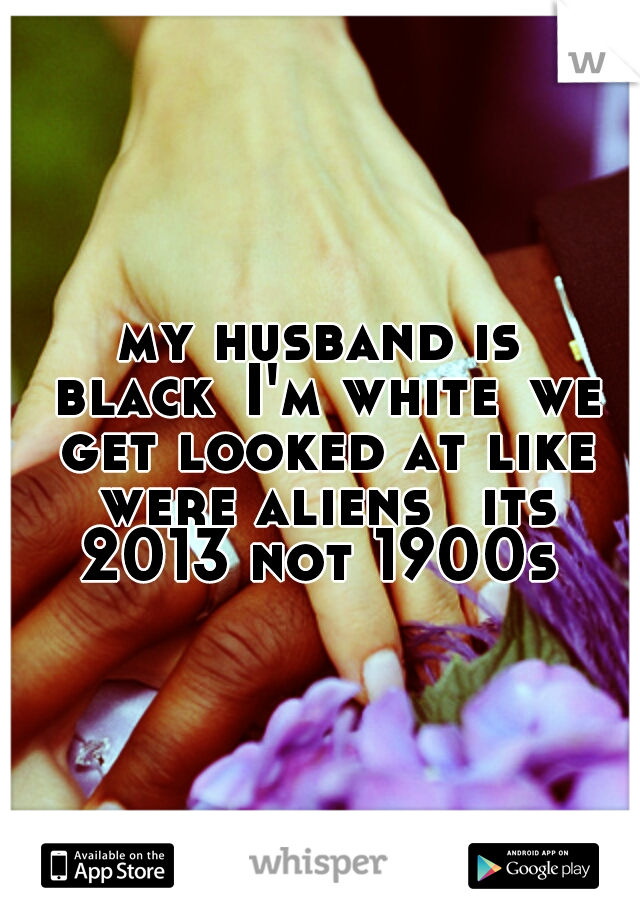 my husband is black I'm white we get looked at like were aliens  its 2013 not 1900s