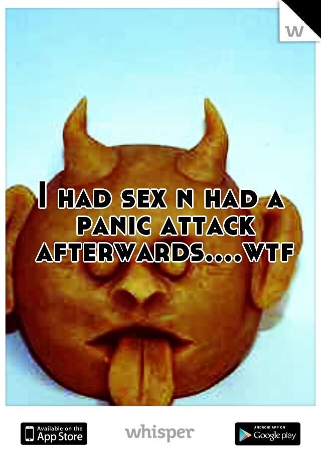 I had sex n had a panic attack afterwards....wtf