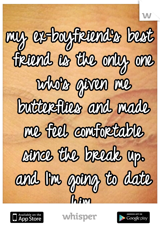 my ex-boyfriend's best friend is the only one who's given me butterflies and made me feel comfortable since the break up. and I'm going to date him.