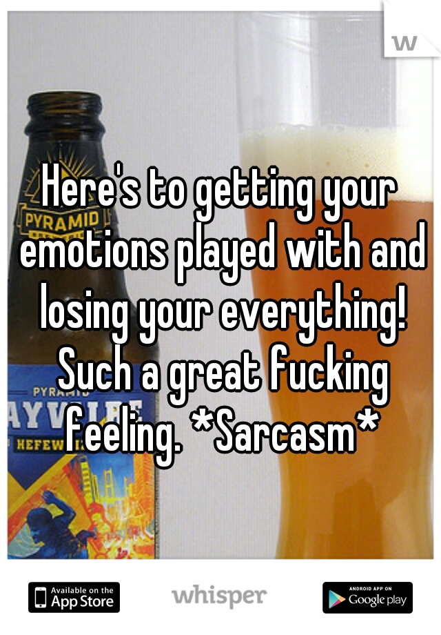 Here's to getting your emotions played with and losing your everything! Such a great fucking feeling. *Sarcasm*