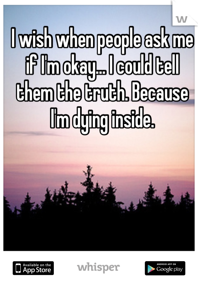 I wish when people ask me if I'm okay... I could tell them the truth. Because I'm dying inside.