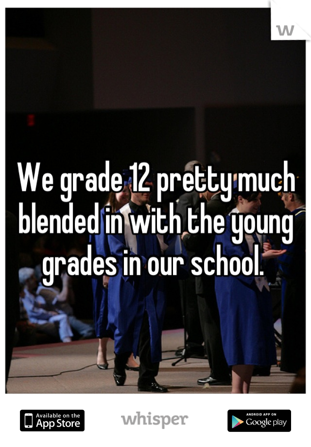 We grade 12 pretty much blended in with the young grades in our school.