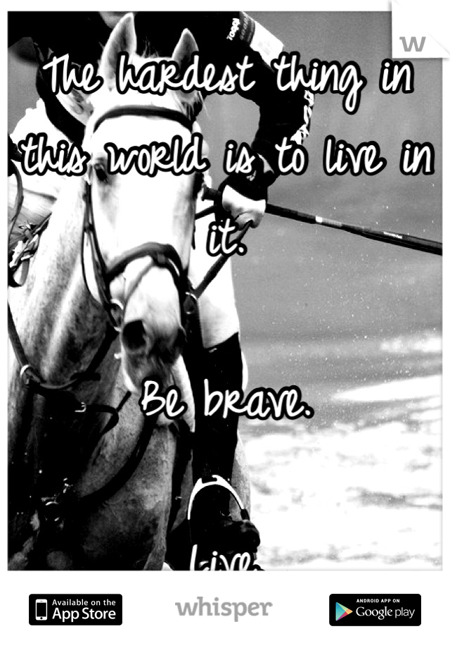 The hardest thing in this world is to live in it.  Be brave.  Live.