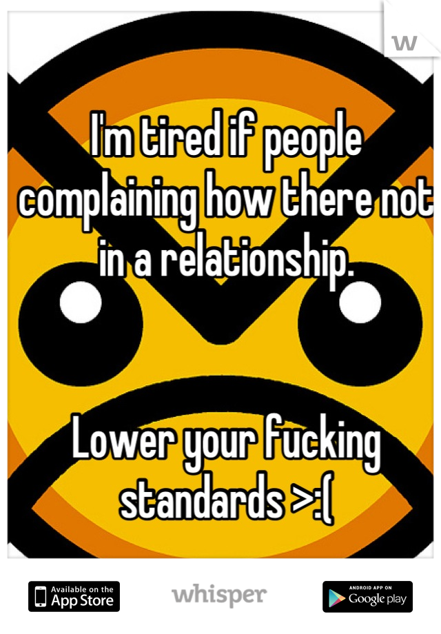 I'm tired if people complaining how there not in a relationship.    Lower your fucking standards >:(