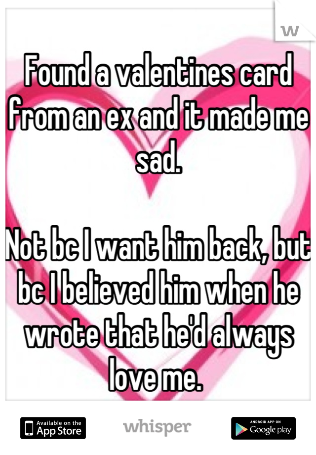 Found a valentines card from an ex and it made me sad.   Not bc I want him back, but bc I believed him when he wrote that he'd always love me.