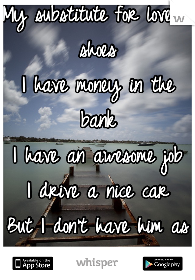 My substitute for love is shoes I have money in the bank I have an awesome job I drive a nice car But I don't have him as my boyfriend  Money can't buy it!