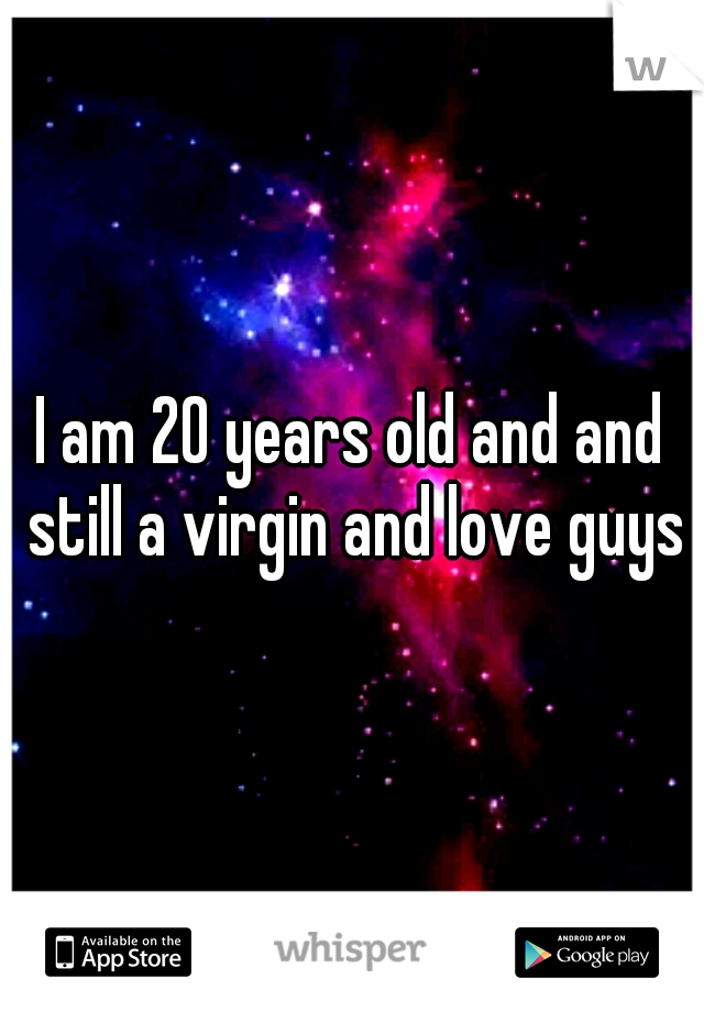 I am 20 years old and and still a virgin and love guys