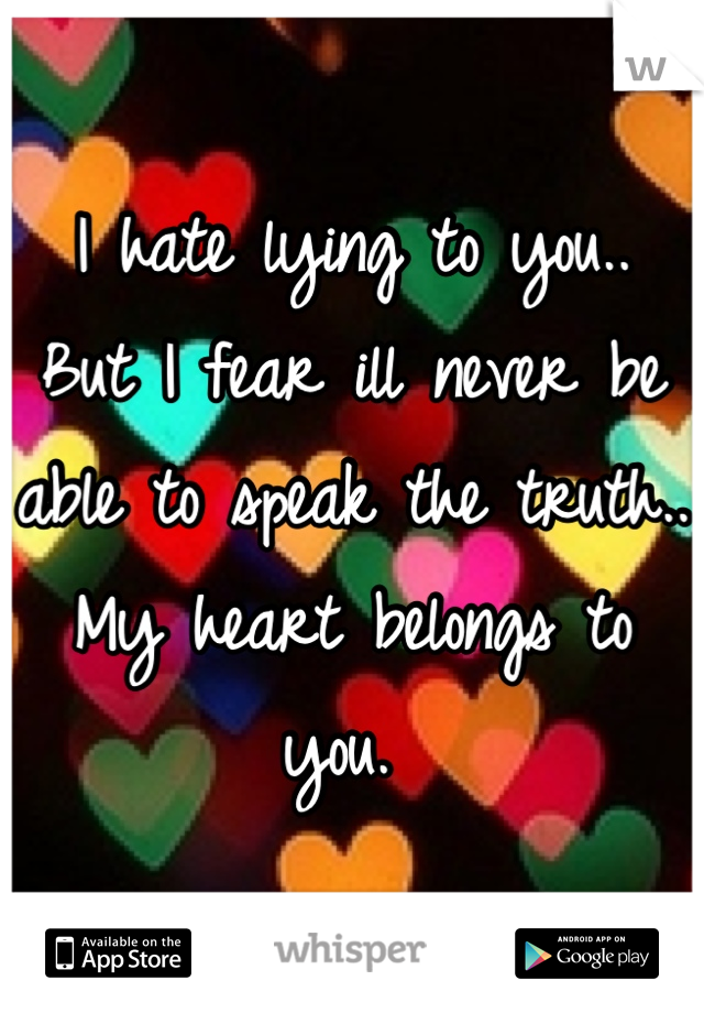 I hate lying to you..  But I fear ill never be able to speak the truth.. My heart belongs to you.