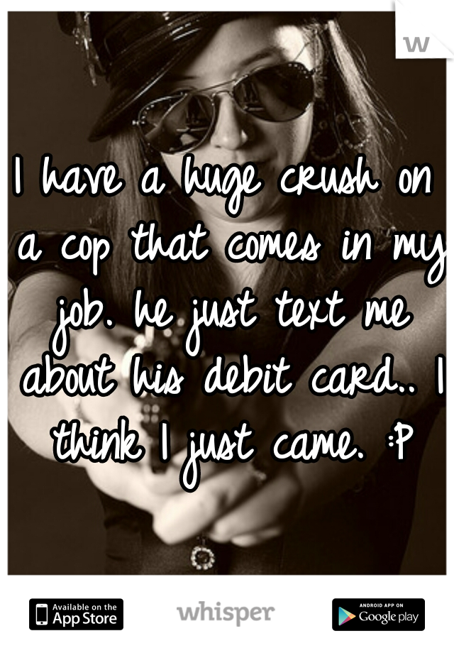 I have a huge crush on a cop that comes in my job. he just text me about his debit card.. I think I just came. :P