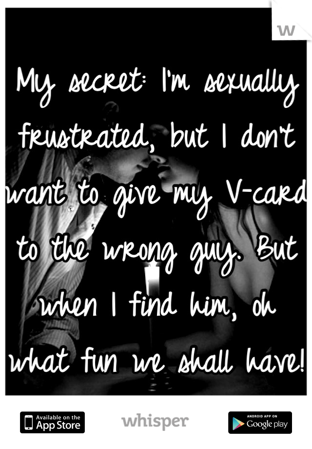 My secret: I'm sexually frustrated, but I don't want to give my V-card  to the wrong guy. But when I find him, oh what fun we shall have!