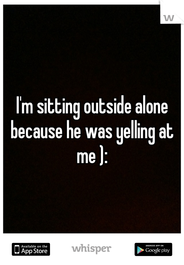 I'm sitting outside alone because he was yelling at me ):