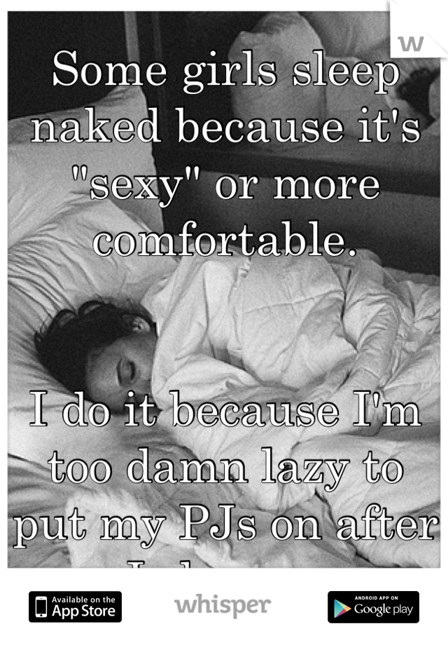 "Some girls sleep naked because it's ""sexy"" or more comfortable.    I do it because I'm too damn lazy to put my PJs on after I shower."