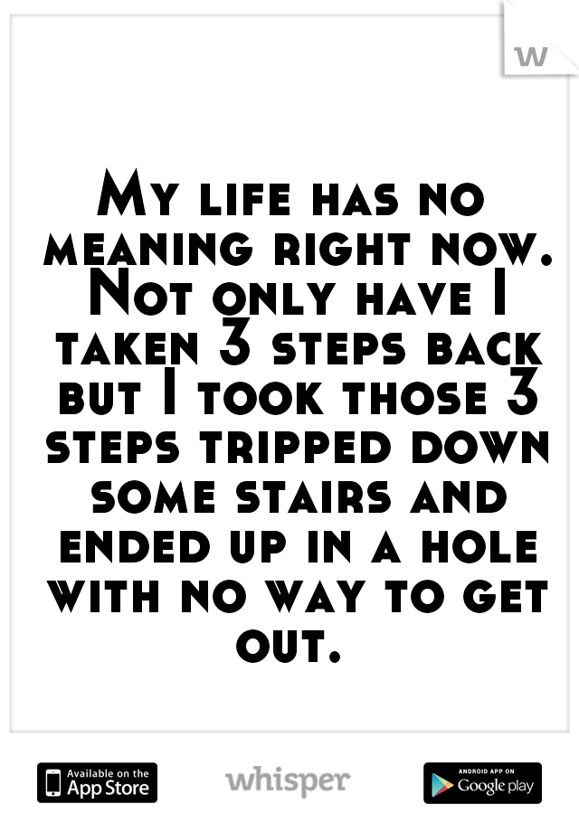 My life has no meaning right now. Not only have I taken 3 steps back but I took those 3 steps tripped down some stairs and ended up in a hole with no way to get out.