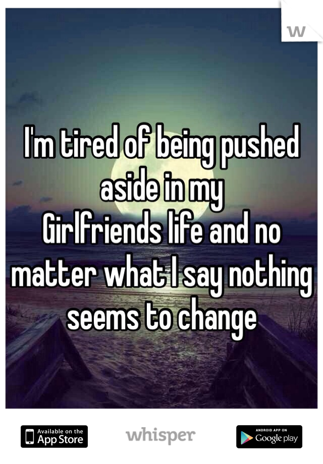 I'm tired of being pushed aside in my Girlfriends life and no matter what I say nothing seems to change