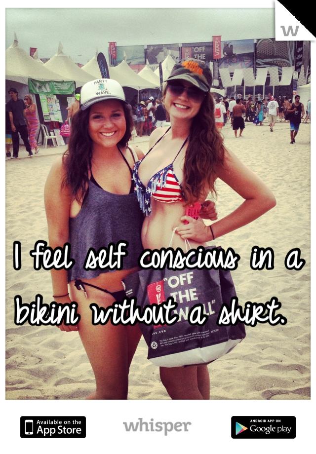 I feel self conscious in a bikini without a shirt.