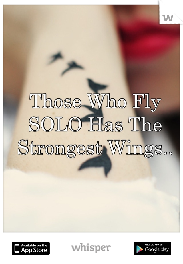 Those Who Fly SOLO Has The Strongest Wings..