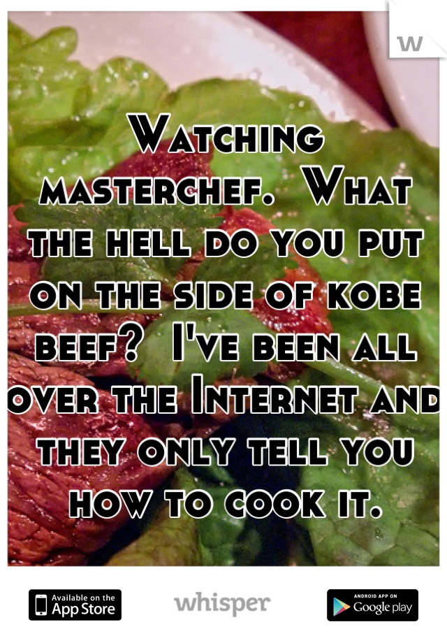 Watching masterchef.  What the hell do you put on the side of kobe beef?  I've been all over the Internet and they only tell you how to cook it.