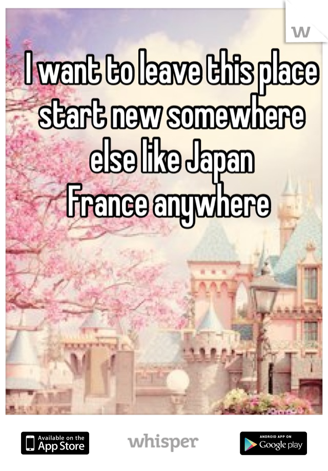 I want to leave this place start new somewhere else like Japan  France anywhere