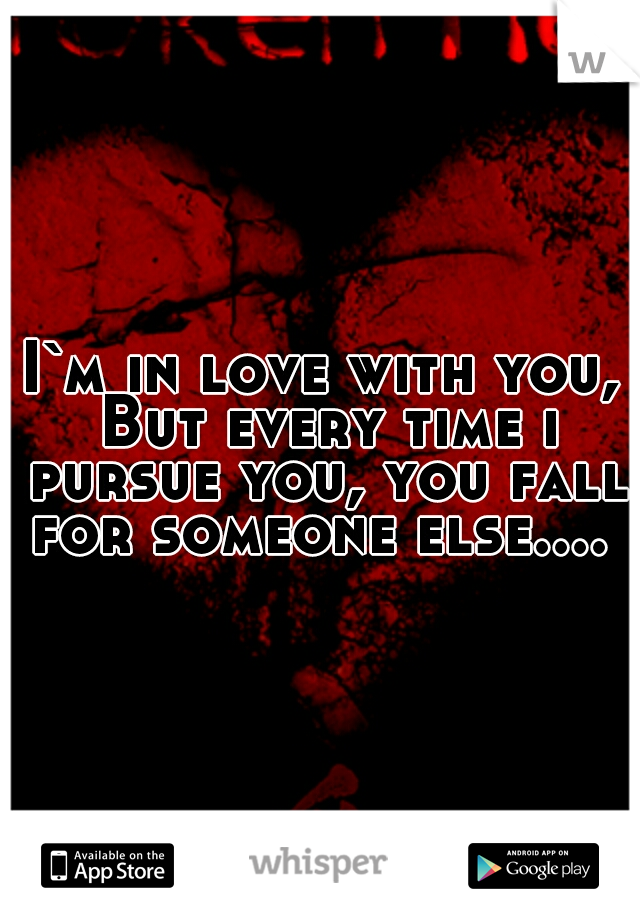 I`m in love with you, But every time i pursue you, you fall for someone else....