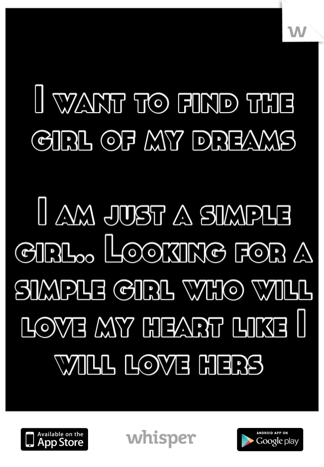 I want to find the girl of my dreams  I am just a simple girl.. Looking for a simple girl who will love my heart like I will love hers