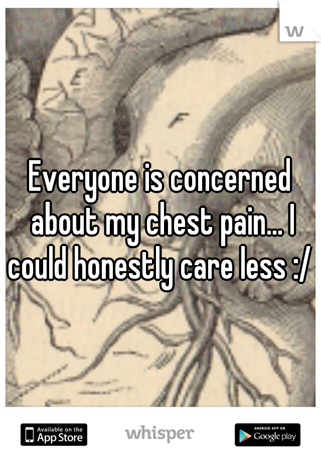 Everyone is concerned about my chest pain... I could honestly care less :/