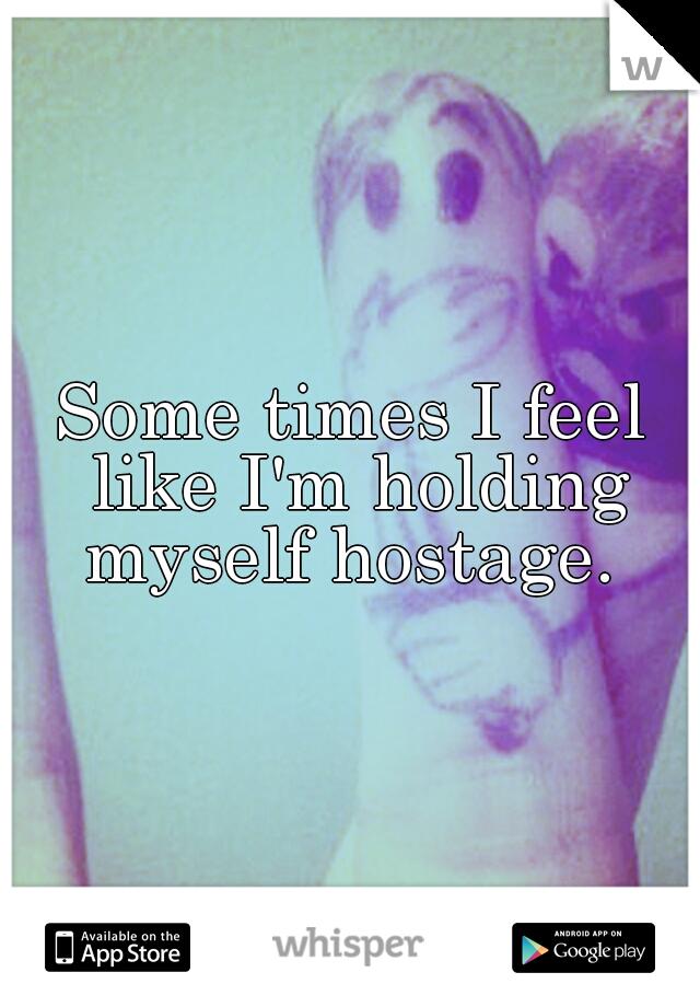 Some times I feel like I'm holding myself hostage.