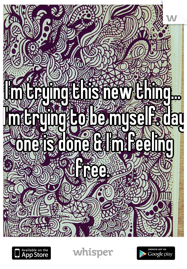I'm trying this new thing... I'm trying to be myself. day one is done & I'm feeling free.