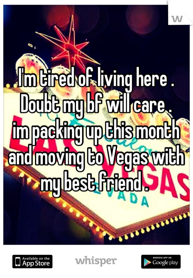 I'm tired of living here . Doubt my bf will care . im packing up this month and moving to Vegas with my best friend .
