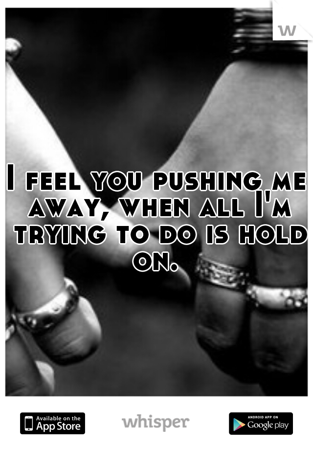 I feel you pushing me away, when all I'm trying to do is hold on.