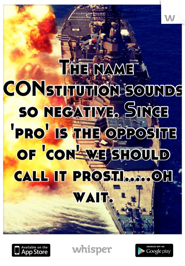 The name CONstitution sounds so negative. Since 'pro' is the opposite of 'con' we should call it prosti.....oh wait.