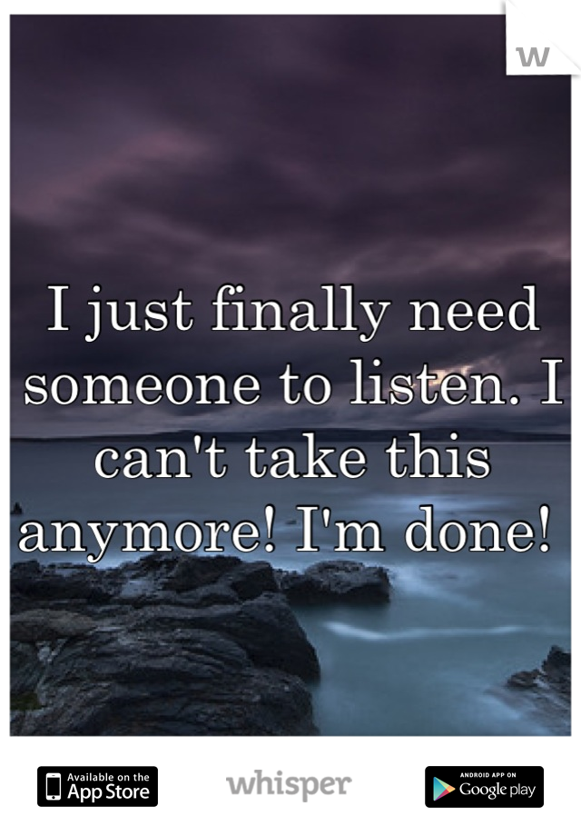 I just finally need someone to listen. I can't take this anymore! I'm done!