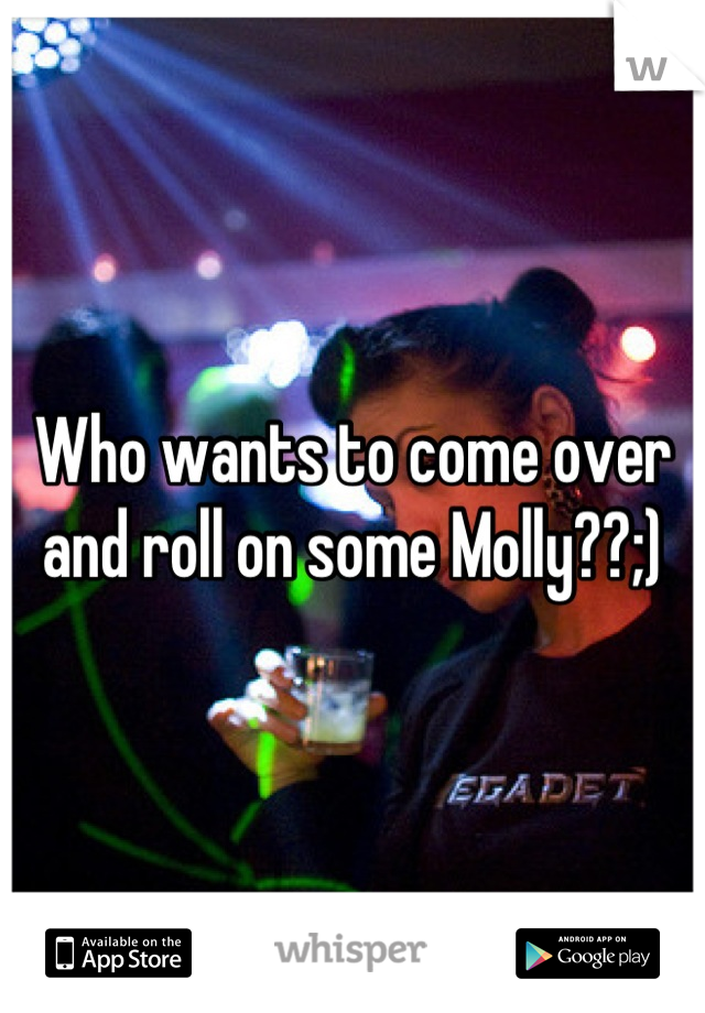 Who wants to come over and roll on some Molly??;)