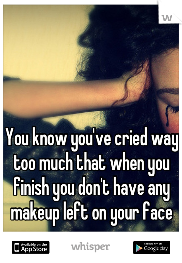 You know you've cried way too much that when you finish you don't have any makeup left on your face