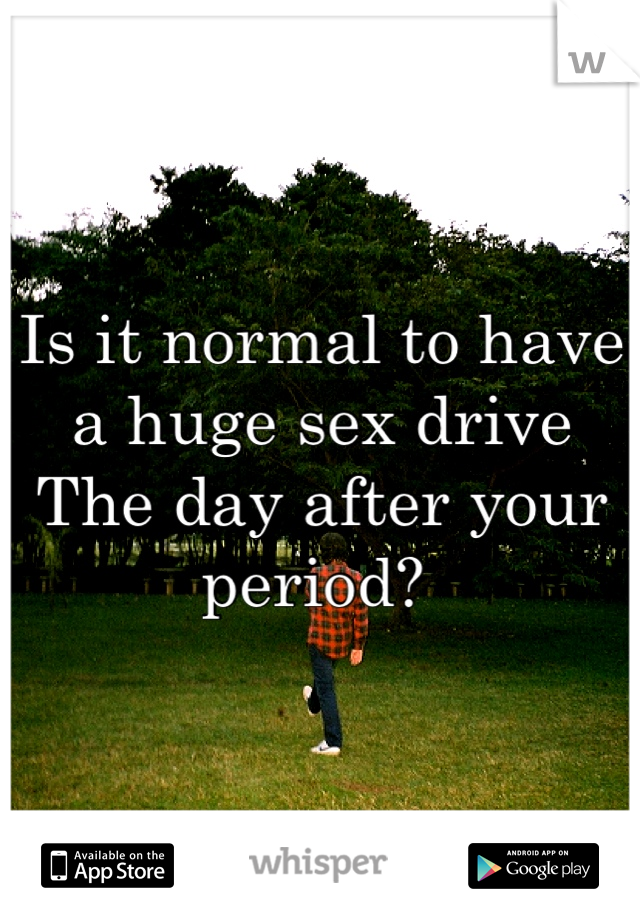 Is it normal to have a huge sex drive  The day after your period?