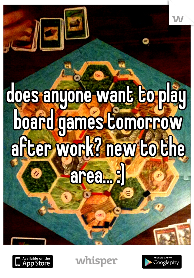 does anyone want to play board games tomorrow after work? new to the area... :)
