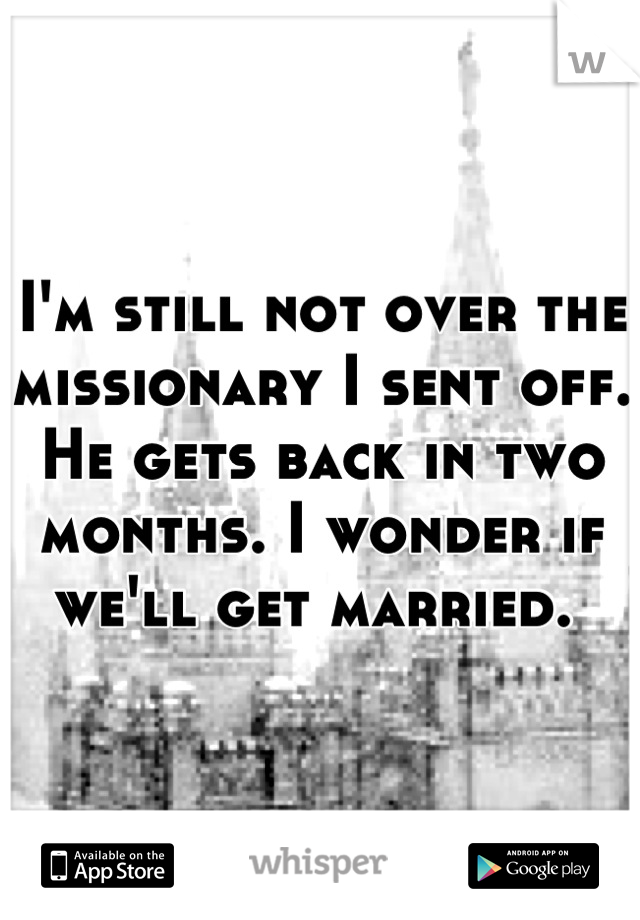 I'm still not over the missionary I sent off. He gets back in two months. I wonder if we'll get married.