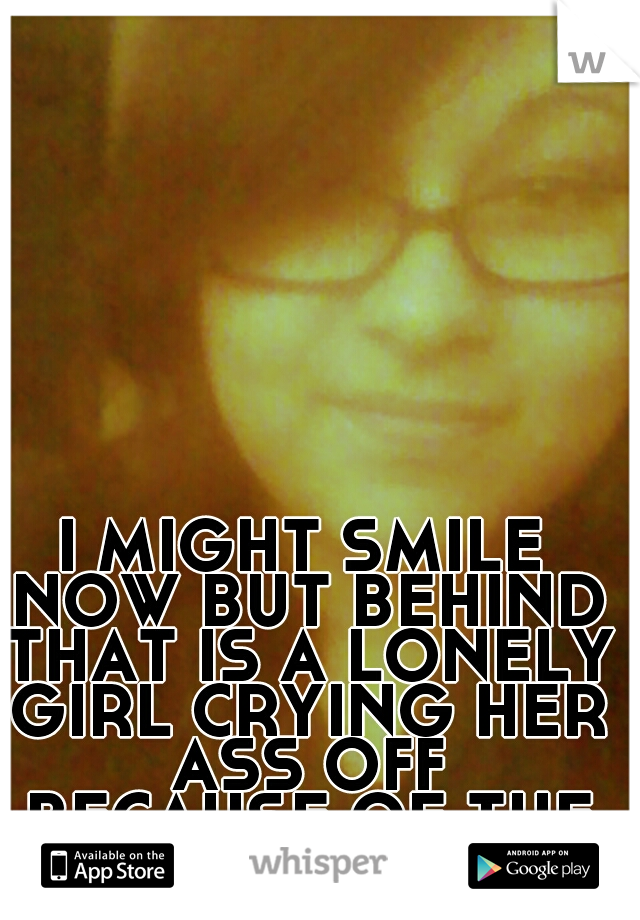 I MIGHT SMILE NOW BUT BEHIND THAT IS A LONELY GIRL CRYING HER ASS OFF BECAUSE OF THE PAIN YOU CAUSED