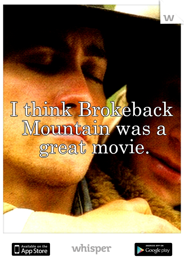 I think Brokeback Mountain was a great movie.