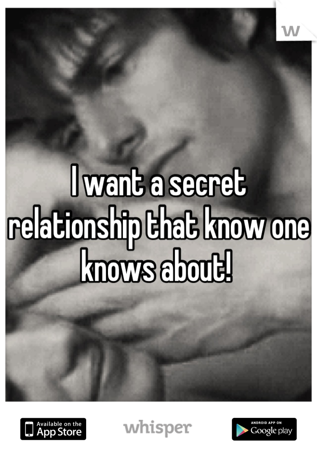 I want a secret relationship that know one knows about!