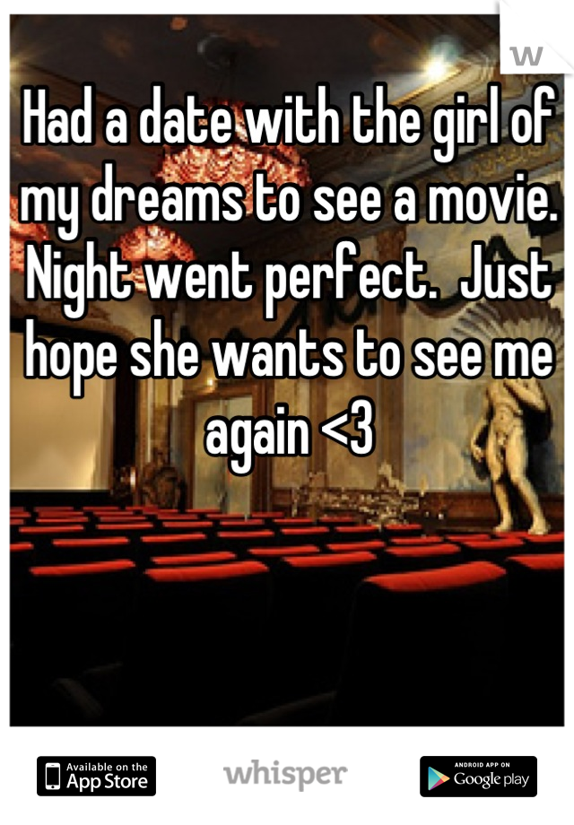 Had a date with the girl of my dreams to see a movie. Night went perfect.  Just hope she wants to see me again <3