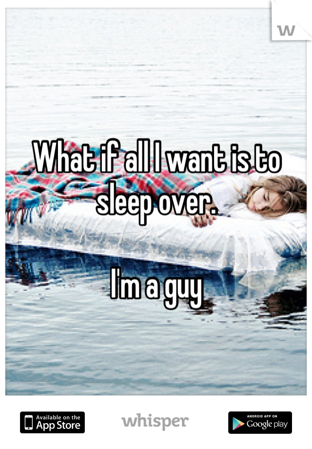 What if all I want is to sleep over.   I'm a guy