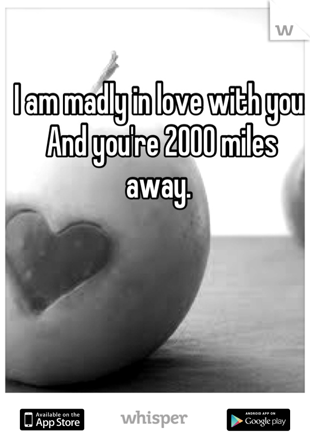 I am madly in love with you. And you're 2000 miles away.