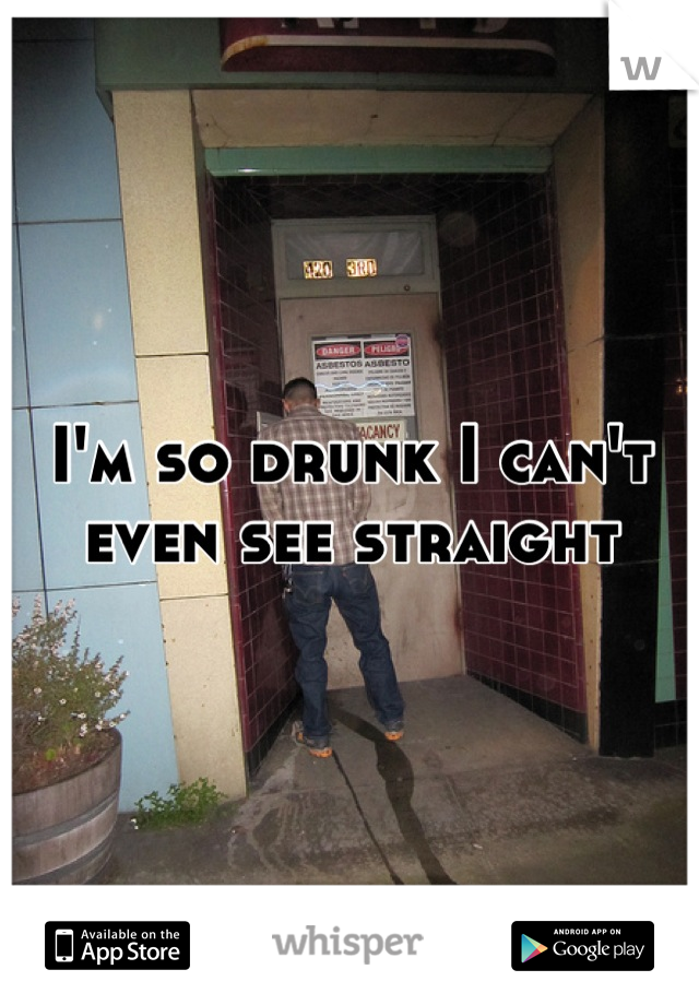 I'm so drunk I can't even see straight