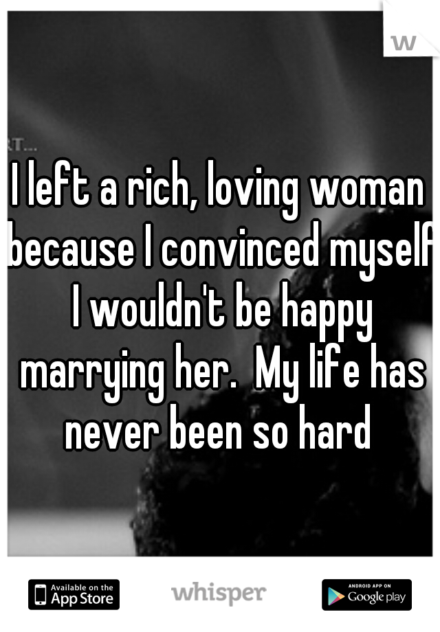 I left a rich, loving woman because I convinced myself I wouldn't be happy marrying her.  My life has never been so hard