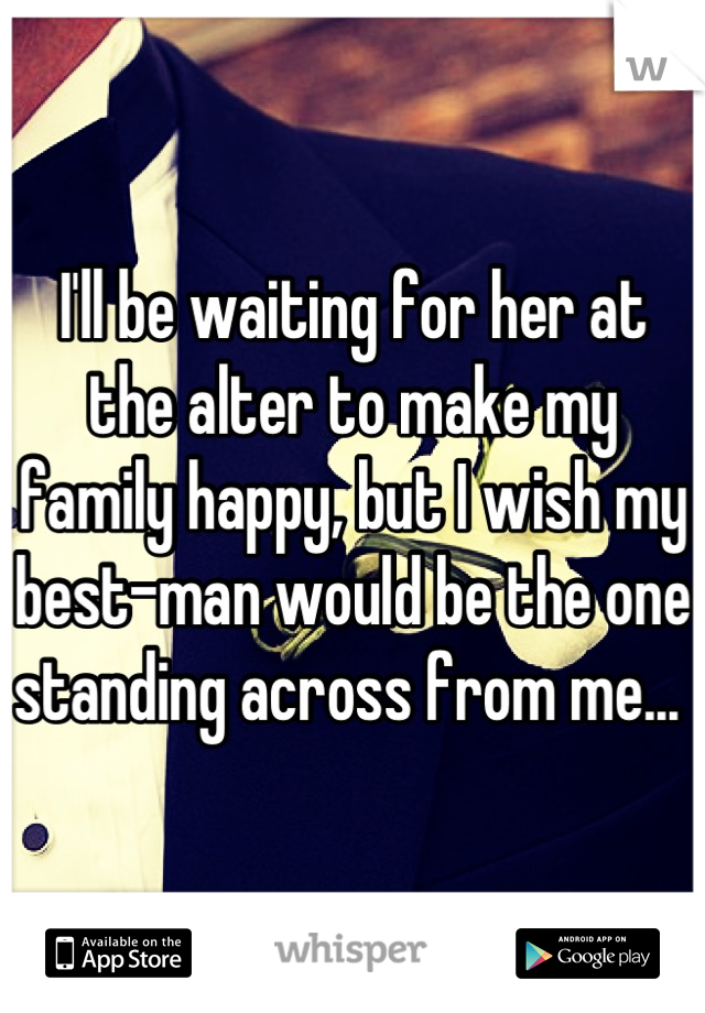 I'll be waiting for her at the alter to make my family happy, but I wish my best-man would be the one standing across from me...