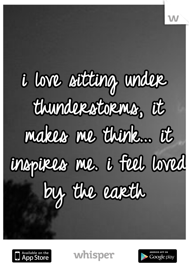 i love sitting under thunderstorms, it makes me think... it inspires me. i feel loved by the earth