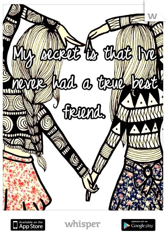 My secret is that I've never had a true best friend.