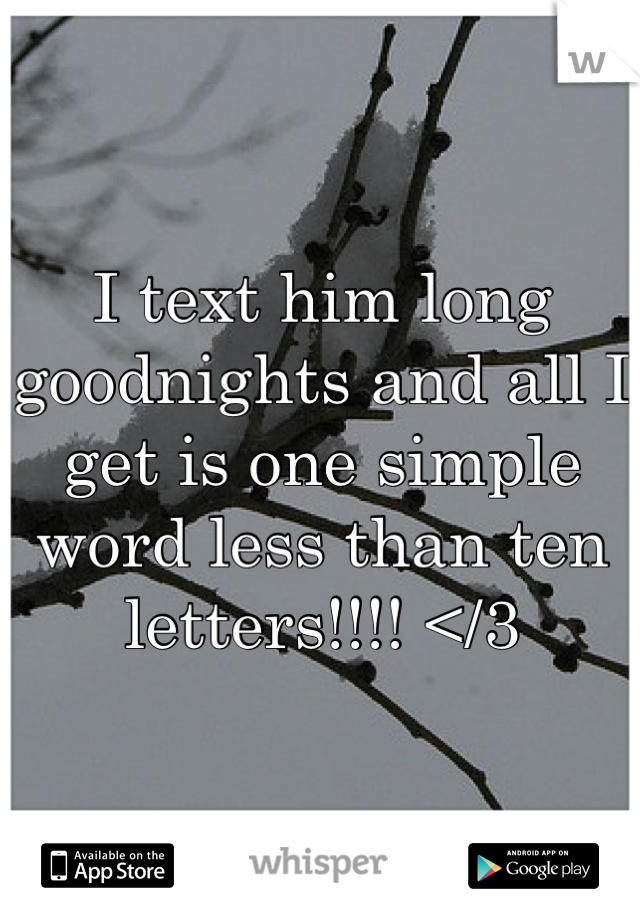 I text him long goodnights and all I get is one simple word less than ten letters!!!! </3